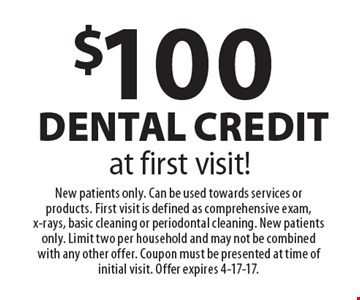 $100dental creditat first visit!. New patients only. Can be used towards services or products. First visit is defined as comprehensive exam, x-rays, basic cleaning or periodontal cleaning. New patients only. Limit two per household and may not be combined with any other offer. Coupon must be presented at time of initial visit. Offer expires 4-17-17.