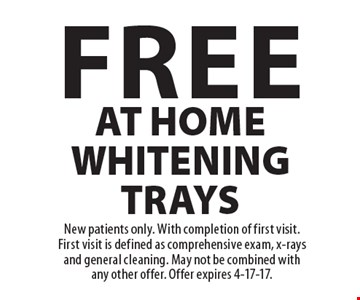 Free At Home Whitening Trays. New patients only. With completion of first visit. First visit is defined as comprehensive exam, x-rays and general cleaning. May not be combined with any other offer. Offer expires 4-17-17.