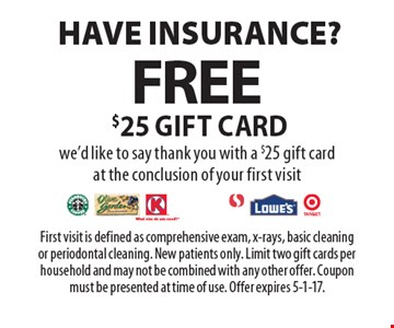 Have Insurance? Free $25 gift card! We'd like to say thank you with a $25 gift card at the conclusion of your first visit. First visit is defined as comprehensive exam, x-rays, basic cleaning or periodontal cleaning. New patients only. Limit two gift cards per household and may not be combined with any other offer. Coupon must be presented at time of use. Offer expires 5-1-17.