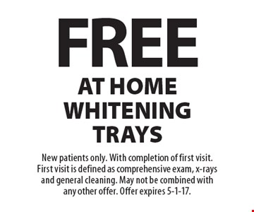 Free at home whitening trays. New patients only. With completion of first visit. First visit is defined as comprehensive exam, x-rays and general cleaning. May not be combined with any other offer. Offer expires 5-1-17.