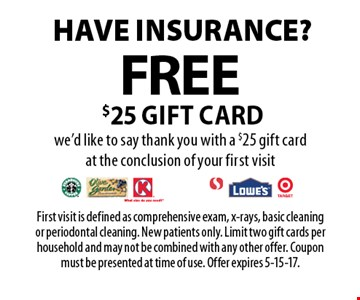 Have insurance? Free $25 gift card. We'd like to say thank you with a $25 gift card at the conclusion of your first visit. First visit is defined as comprehensive exam, x-rays, basic cleaning or periodontal cleaning. New patients only. Limit two gift cards per household and may not be combined with any other offer. Coupon must be presented at time of use. Offer expires 5-15-17.