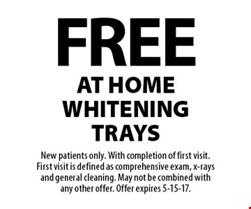 Free at home whitening trays. New patients only. With completion of first visit. First visit is defined as comprehensive exam, x-rays and general cleaning. May not be combined with any other offer. Offer expires 5-15-17.