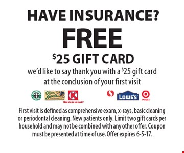 Have Insurance? Free $25 Gift Card. We'd like to say thank you with a $25 gift card at the conclusion of your first visit. First visit is defined as comprehensive exam, x-rays, basic cleaning or periodontal cleaning. New patients only. Limit two gift cards per household and may not be combined with any other offer. Coupon must be presented at time of use. Offer expires 6-5-17.