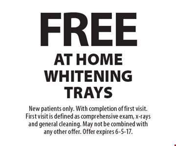 Free At Home Whitening Trays. New patients only. With completion of first visit. First visit is defined as comprehensive exam, x-rays and general cleaning. May not be combined with any other offer. Offer expires 6-5-17.