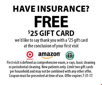 Have insurance? Free $25 gift card we'd like to say thank you with a $25 gift card at the conclusion of your first visit. First visit is defined as comprehensive exam, x-rays, basic cleaning or periodontal cleaning. New patients only. Limit two gift cards per household and may not be combined with any other offer. Coupon must be presented at time of use. Offer expires 7-31-17.