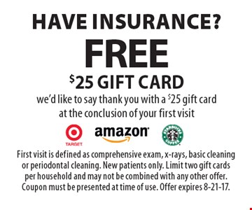 Have insurance? Free $25 gift card we'd like to say thank you with a $25 gift card at the conclusion of your first visit. First visit is defined as comprehensive exam, x-rays, basic cleaning or periodontal cleaning. New patients only. Limit two gift cards per household and may not be combined with any other offer. Coupon must be presented at time of use. Offer expires 8-21-17.