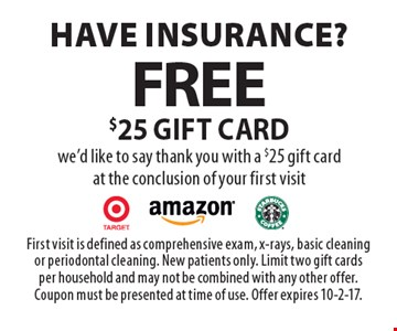 Have insurance? Free $25 gift card we'd like to say thank you with a $25 gift card at the conclusion of your first visit. First visit is defined as comprehensive exam, x-rays, basic cleaning or periodontal cleaning. New patients only. Limit two gift cards per household and may not be combined with any other offer. Coupon must be presented at time of use. Offer expires 10-2-17.