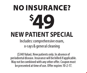 No insurance? $49 new patient special Includes: comprehensive exam, x-rays & general cleaning. ($340 Value). New patients only. In absence of periodontal disease. Insurance will be billed if applicable. May not be combined with any other offer. Coupon must be presented at time of use. Offer expires 10-2-17.