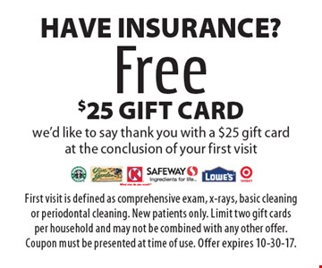 Have Insurance? Free $25 gift card we'd like to say thank you with a $25 gift card at the conclusion of your first visit. First visit is defined as comprehensive exam, x-rays, basic cleaning or periodontal cleaning. New patients only. Limit two gift cards per household and may not be combined with any other offer. Coupon must be presented at time of use. Offer expires 10-30-17.