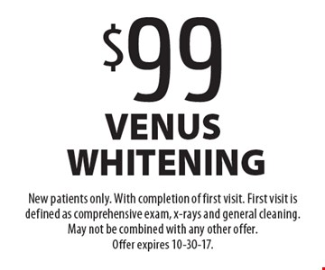 $99 venus whitening. New patients only. With completion of first visit. First visit is defined as comprehensive exam, x-rays and general cleaning. May not be combined with any other offer. Offer expires 10-30-17.