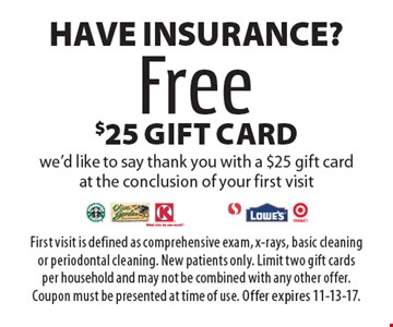 Have Insurance? Free $25 gift card we'd like to say thank you with a $25 gift card at the conclusion of your first visit. First visit is defined as comprehensive exam, x-rays, basic cleaning or periodontal cleaning. New patients only. Limit two gift cards per household and may not be combined with any other offer. Coupon must be presented at time of use. Offer expires 11-13-17.