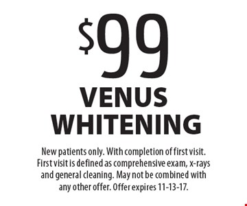 $99 venus whitening. New patients only. With completion of first visit. First visit is defined as comprehensive exam, x-rays and general cleaning. May not be combined with any other offer. Offer expires 11-13-17.
