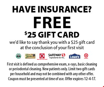 Have Insurance? Free $25 gift card we'd like to say thank you with a $25 gift card at the conclusion of your first visit. First visit is defined as comprehensive exam, x-rays, basic cleaning or periodontal cleaning. New patients only. Limit two gift cards per household and may not be combined with any other offer. Coupon must be presented at time of use. Offer expires 12-4-17.
