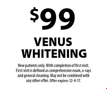 $99 venus whitening. New patients only. With completion of first visit. First visit is defined as comprehensive exam, x-rays and general cleaning. May not be combined with any other offer. Offer expires 12-4-17.