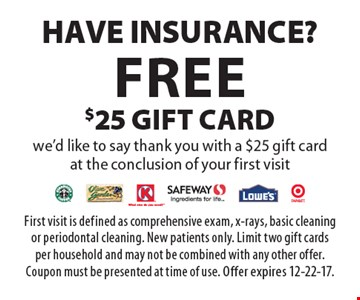 Have Insurance? Free $25 gift card. We'd like to say thank you with a $25 gift card at the conclusion of your first visit. First visit is defined as comprehensive exam, x-rays, basic cleaning or periodontal cleaning. New patients only. Limit two gift cards per household and may not be combined with any other offer. Coupon must be presented at time of use. Offer expires 12-22-17.