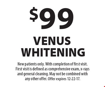 $99 venus whitening. New patients only. With completion of first visit. First visit is defined as comprehensive exam, x-rays and general cleaning. May not be combined with any other offer. Offer expires 12-22-17.