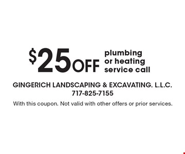 $25 Off plumbing or heating service call. With this coupon. Not valid with other offers or prior services.