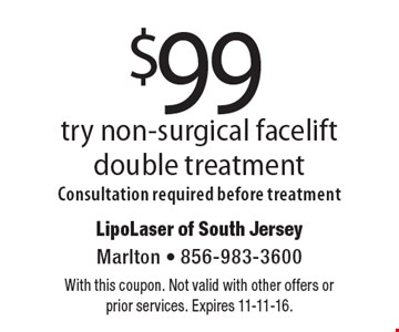 $99 try non-surgical facelift double treatment. Consultation required before treatment. With this coupon. Not valid with other offers or prior services. Expires 11-11-16.
