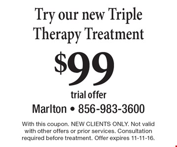 $99 Try our new Triple Therapy Treatment. With this coupon. NEW CLIENTS ONLY. Not valid with other offers or prior services. Consultation required before treatment. Offer expires 11-11-16.