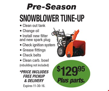 Pre-Season! $129.95 Plus parts. Snowblower Tune-Up. Clean out tank, Change oil, Install new filter and new spark plug, Check ignition system, Grease fittings, Check belts, Clean carb. bowl (rebuilding not included). *Price Includes Free Pickup & Delivery. Expires 11-30-16.