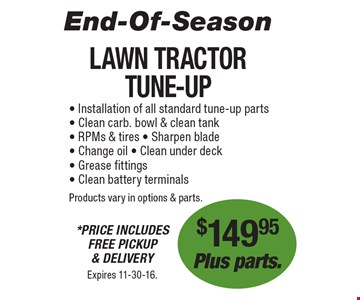 End-Of-Season! $149.95 Plus parts. Lawn Tractor Tune-Up. *Price Includes Free Pickup & Delivery. Installation of all standard tune-up parts, Clean carb. bowl & clean tank, RPMs & tires, Sharpen blade, Change oil, Clean under deck, Grease fittings, Clean battery terminalsProducts vary in options & parts. Expires 11-30-16.