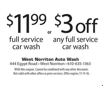 $3 off any full service car wash. $11.99 full service car wash. With this coupon. Cannot be combined with any other discounts. Not valid with other offers or prior services. Offer expires 11-11-16.