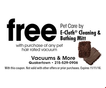 Free Pet Care by E-Cloth Cleaning & Bathing Mitt with purchase of any pet hair rated vacuum. With this coupon. Not valid with other offers or prior purchases. Expires 11/11/16.