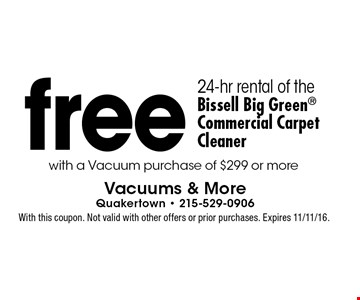 Free 24-hr rental of the Bissell Big Green Commercial Carpet Cleaner with a vacuum purchase of $299 or more. With this coupon. Not valid with other offers or prior purchases. Expires 11/11/16.