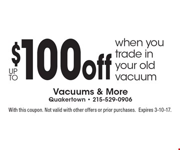 up to $100 off when you trade in your old vacuum. With this coupon. Not valid with other offers or prior purchases. Expires 3-10-17.