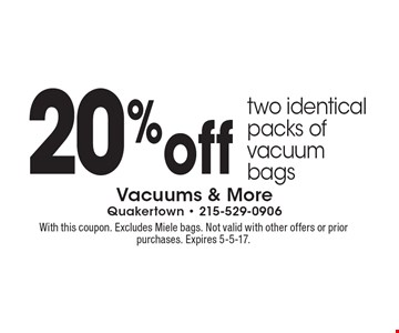 20%off two identical packs of vacuum bags. With this coupon. Excludes Miele bags. Not valid with other offers or prior purchases. Expires 5-5-17.
