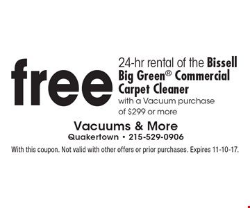 Free 24-hr rental of the Bissell Big Green Commercial Carpet Cleaner with a Vacuum purchase of $299 or more. With this coupon. Not valid with other offers or prior purchases. Expires 11-10-17.