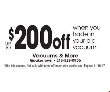 Up to $200 off when you trade in your old vacuum. With this coupon. Not valid with other offers or prior purchases. Expires 11-10-17.
