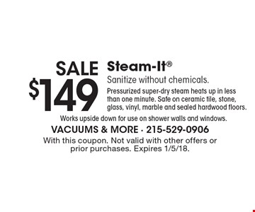 Sale. $149 Steam-It. Sanitize without chemicals. Pressurized super-dry steam heats up in less than one minute. Safe on ceramic tile, stone, glass, vinyl, marble and sealed hardwood floors. Works upside down for use on shower walls and windows. With this coupon. Not valid with other offers or prior purchases. Expires 1/5/18.