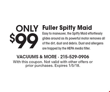 Only $99. Fuller Spiffy Maid. Easy to maneuver, the Spiffy Maid effortlessly glides around as its powerful motor removes all of the dirt, dust and debris. Dust and allergens are trapped by the HEPA media filter. With this coupon. Not valid with other offers or prior purchases. Expires 1/5/18.