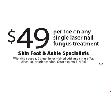 $49 per toe on any single laser nail fungus treatment. With this coupon. Cannot be combined with any other offer, discount, or prior service. Offer expires 11/4/16