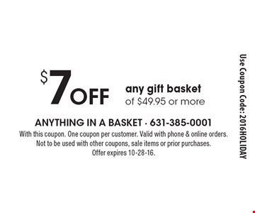 $7 off any gift basket of $49.95 or more. With this coupon. One coupon per customer. Valid with phone & online orders. Not to be used with other coupons, sale items or prior purchases. Offer expires 10-28-16. Use Coupon Code: 2016HOLIDAY
