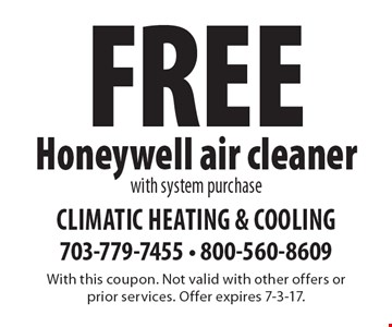 FREE Honeywell air cleaner with system purchase. With this coupon. Not valid with other offers or prior services. Offer expires 7-3-17.
