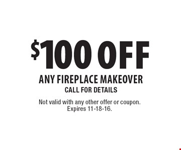 $100 Off Any Fireplace Makeover. Call For Details. Not valid with any other offer or coupon. Expires 11-18-16.