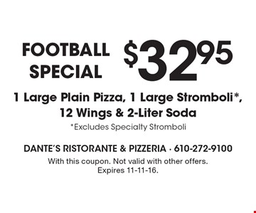 Football SPECIAL $32.95 1 Large Plain Pizza, 1 Large Stromboli*,12 Wings & 2-Liter Soda *Excludes Specialty Stromboli. With this coupon. Not valid with other offers. Expires 11-11-16.