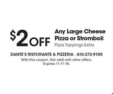 $2 Off Any Large Cheese Pizza or Stromboli Pizza Toppings Extra. With this coupon. Not valid with other offers. Expires 11-11-16.