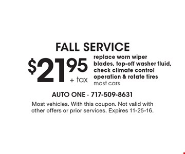 FALL SERVICE $21.95 + tax replace worn wiper blades, top-off washer fluid, check climate control operation & rotate tires. Most cars. Most vehicles. With this coupon. Not valid with other offers or prior services. Expires 11-25-16.