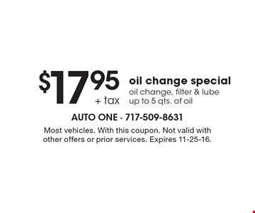 $17.95 + tax oil change special oil change, filter & lube, up to 5 qts. of oil. Most vehicles. With this coupon. Not valid with other offers or prior services. Expires 11-25-16.