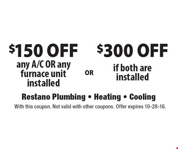 $150 OFF any A/C OR any furnace unit installed or $300 OFF if both are installed. With this coupon. Not valid with other coupons. Offer expires 10-28-16.