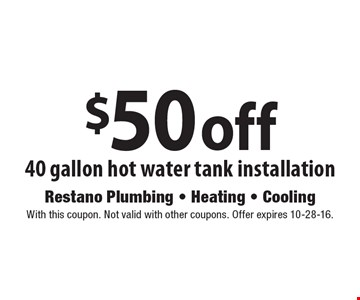 $50 off 40 gallon hot water tank installation. With this coupon. Not valid with other coupons. Offer expires 10-28-16.