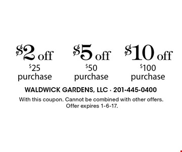 $2 off $25 purchase OR $5 off $50 purchase OR $10 off $100 purchase.  With this coupon. Cannot be combined with other offers.Offer expires 1-6-17.