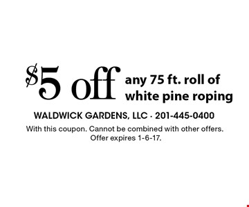 $5 off any 75 ft. roll of white pine roping. With this coupon. Cannot be combined with other offers. Offer expires 1-6-17.