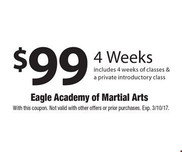 $99 4 Weeks includes 4 weeks of classes & a private introductory class. With this coupon. Not valid with other offers or prior purchases. Exp. 3/10/17.