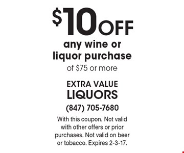 $10 OFF any wine or liquor purchase of $75 or more. With this coupon. Not valid with other offers or prior purchases. Not valid on beer or tobacco. Expires 2-3-17.