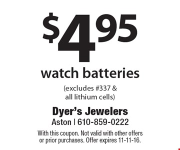 $4.95 watch batteries (excludes #337 & all lithium cells). With this coupon. Not valid with other offers or prior purchases. Offer expires 11-11-16.
