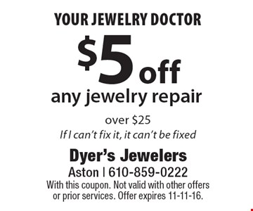 your jewelry doctor $5 off any jewelry repair over $25. If I can't fix it, it can't be fixed. With this coupon. Not valid with other offers or prior services. Offer expires 11-11-16.